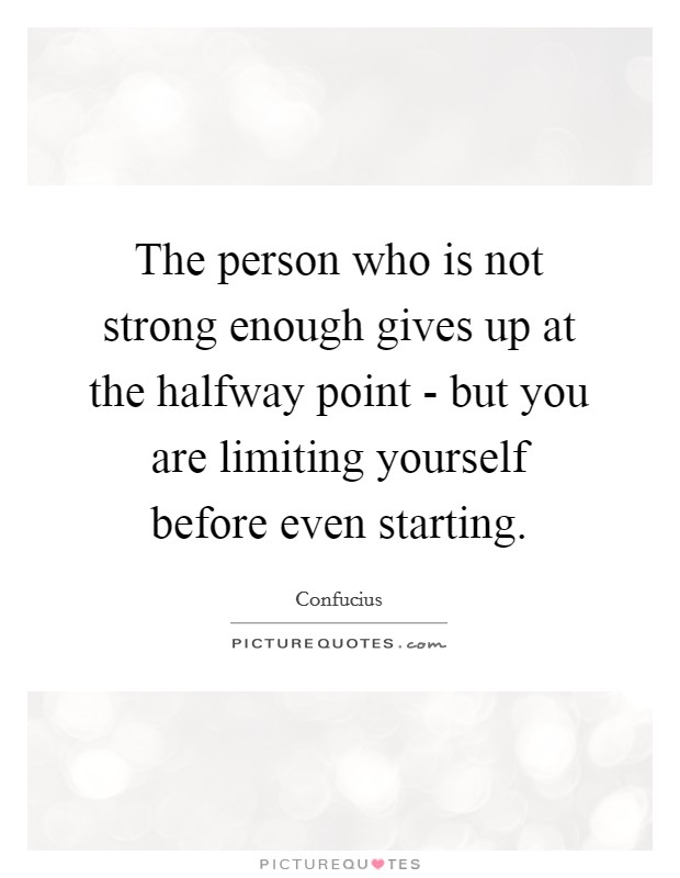The person who is not strong enough gives up at the halfway point - but you are limiting yourself before even starting Picture Quote #1