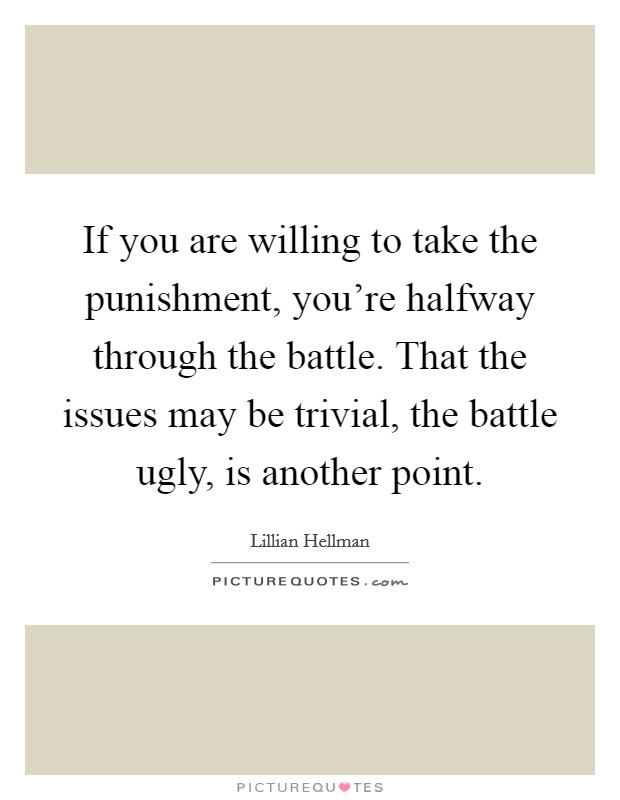 If you are willing to take the punishment, you're halfway through the battle. That the issues may be trivial, the battle ugly, is another point Picture Quote #1