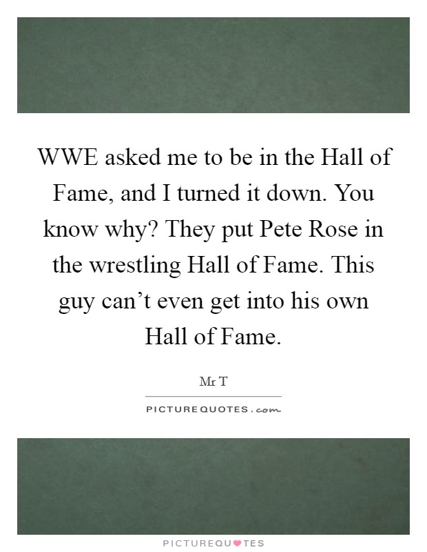 WWE asked me to be in the Hall of Fame, and I turned it down. You know why? They put Pete Rose in the wrestling Hall of Fame. This guy can't even get into his own Hall of Fame Picture Quote #1