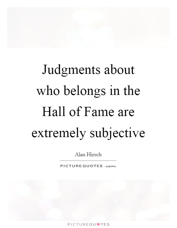 Judgments about who belongs in the Hall of Fame are extremely subjective Picture Quote #1
