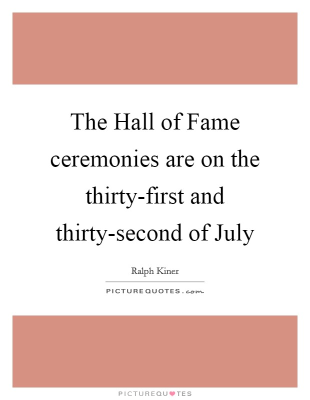 The Hall of Fame ceremonies are on the thirty-first and thirty-second of July Picture Quote #1