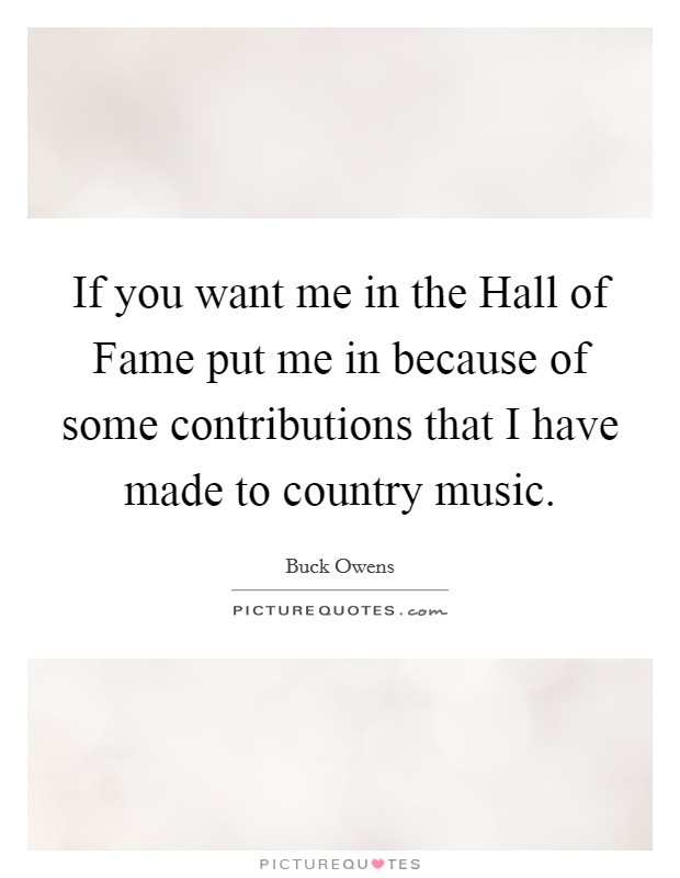 If you want me in the Hall of Fame put me in because of some contributions that I have made to country music Picture Quote #1