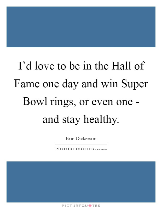 I'd love to be in the Hall of Fame one day and win Super Bowl rings, or even one - and stay healthy Picture Quote #1