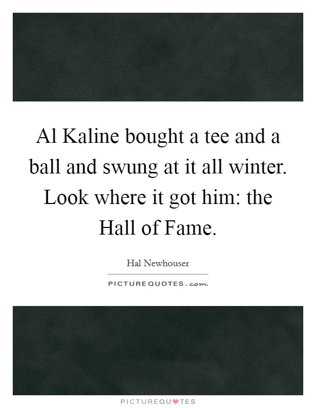 Al Kaline bought a tee and a ball and swung at it all winter. Look where it got him: the Hall of Fame Picture Quote #1