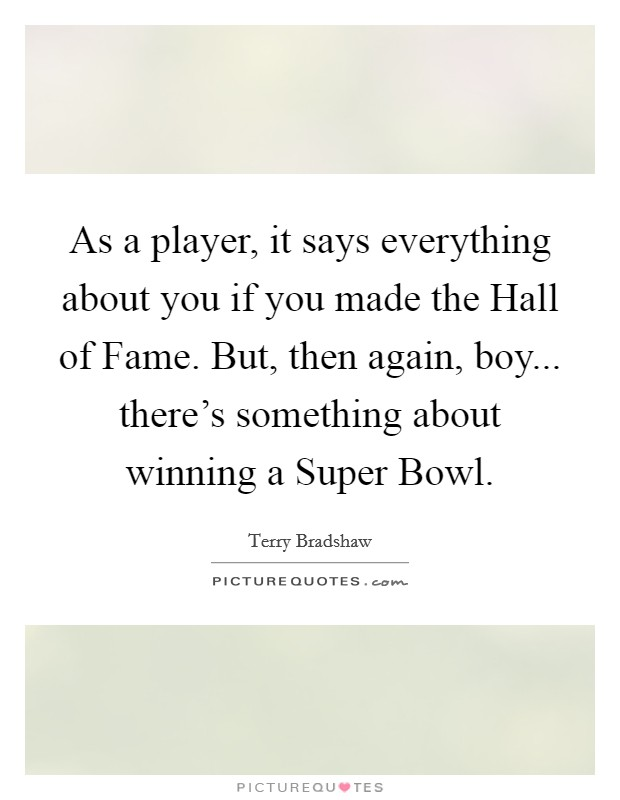 As a player, it says everything about you if you made the Hall of Fame. But, then again, boy... there's something about winning a Super Bowl Picture Quote #1