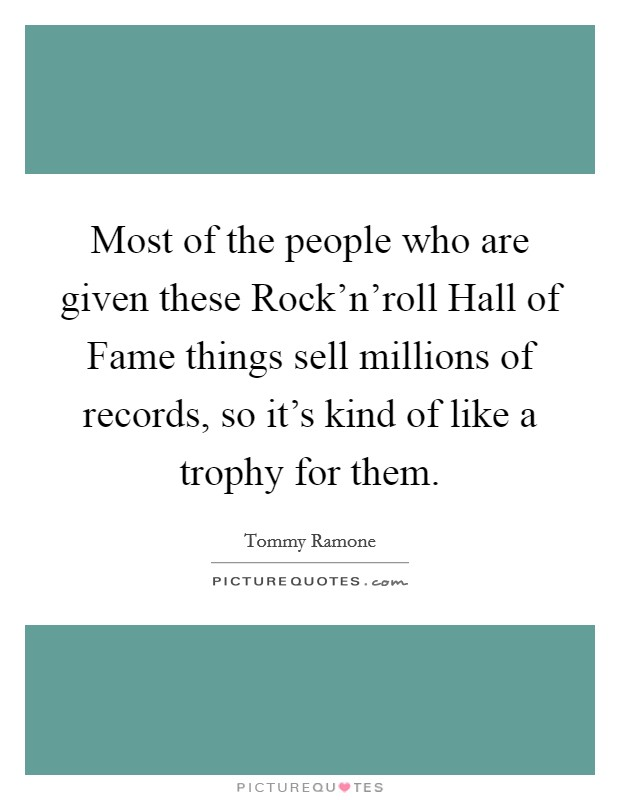 Most of the people who are given these Rock'n'roll Hall of Fame things sell millions of records, so it's kind of like a trophy for them Picture Quote #1