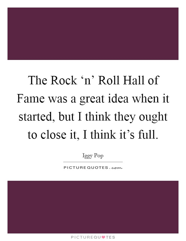 The Rock 'n' Roll Hall of Fame was a great idea when it started, but I think they ought to close it, I think it's full Picture Quote #1