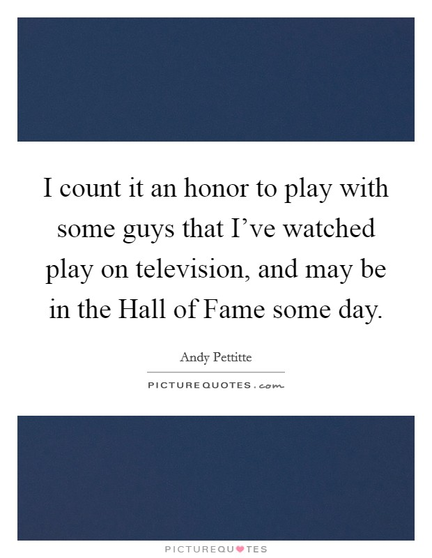 I count it an honor to play with some guys that I've watched play on television, and may be in the Hall of Fame some day. Picture Quote #1