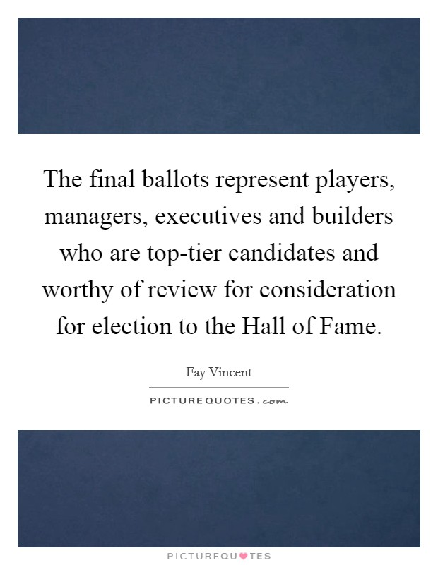 The final ballots represent players, managers, executives and builders who are top-tier candidates and worthy of review for consideration for election to the Hall of Fame Picture Quote #1