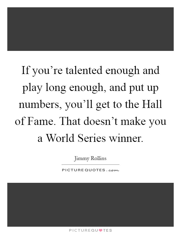 If you're talented enough and play long enough, and put up numbers, you'll get to the Hall of Fame. That doesn't make you a World Series winner Picture Quote #1