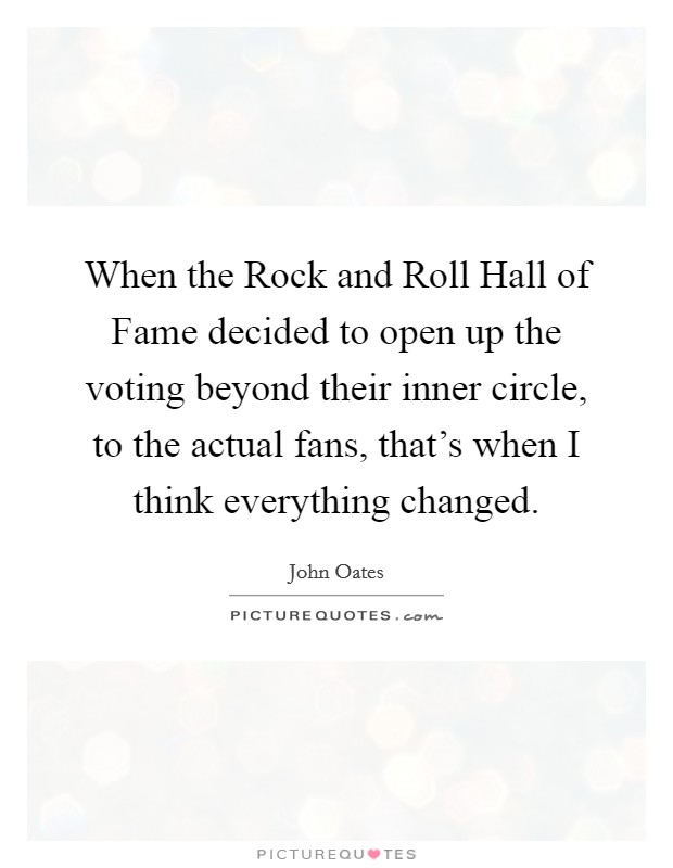 When the Rock and Roll Hall of Fame decided to open up the voting beyond their inner circle, to the actual fans, that's when I think everything changed Picture Quote #1