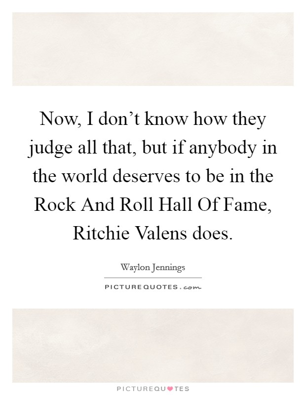 Now, I don't know how they judge all that, but if anybody in the world deserves to be in the Rock And Roll Hall Of Fame, Ritchie Valens does. Picture Quote #1