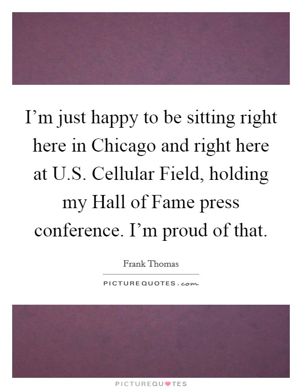 I'm just happy to be sitting right here in Chicago and right here at U.S. Cellular Field, holding my Hall of Fame press conference. I'm proud of that. Picture Quote #1