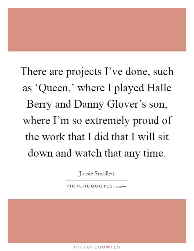There are projects I've done, such as 'Queen,' where I played Halle Berry and Danny Glover's son, where I'm so extremely proud of the work that I did that I will sit down and watch that any time Picture Quote #1
