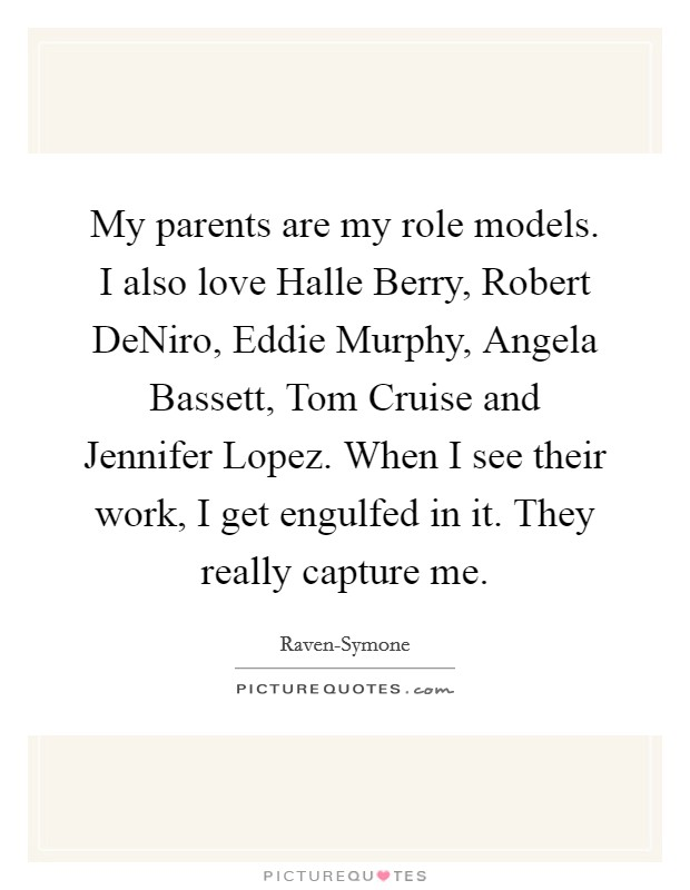 My parents are my role models. I also love Halle Berry, Robert DeNiro, Eddie Murphy, Angela Bassett, Tom Cruise and Jennifer Lopez. When I see their work, I get engulfed in it. They really capture me Picture Quote #1