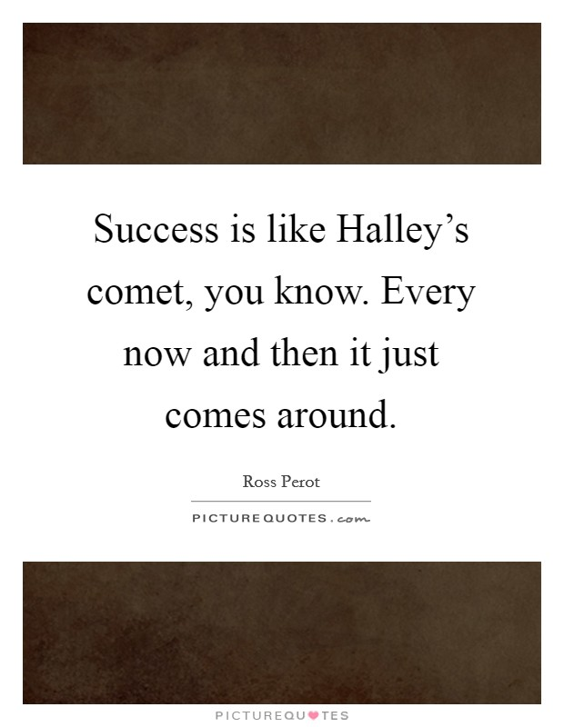Success is like Halley's comet, you know. Every now and then it just comes around Picture Quote #1