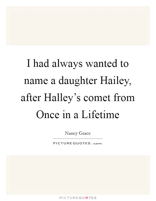 I had always wanted to name a daughter Hailey, after Halley's comet from Once in a Lifetime Picture Quote #1
