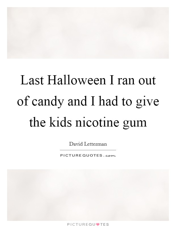 Last Halloween I ran out of candy and I had to give the kids nicotine gum Picture Quote #1