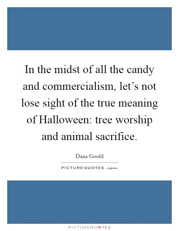 In the midst of all the candy and commercialism, let's not lose sight of the true meaning of Halloween: tree worship and animal sacrifice Picture Quote #1