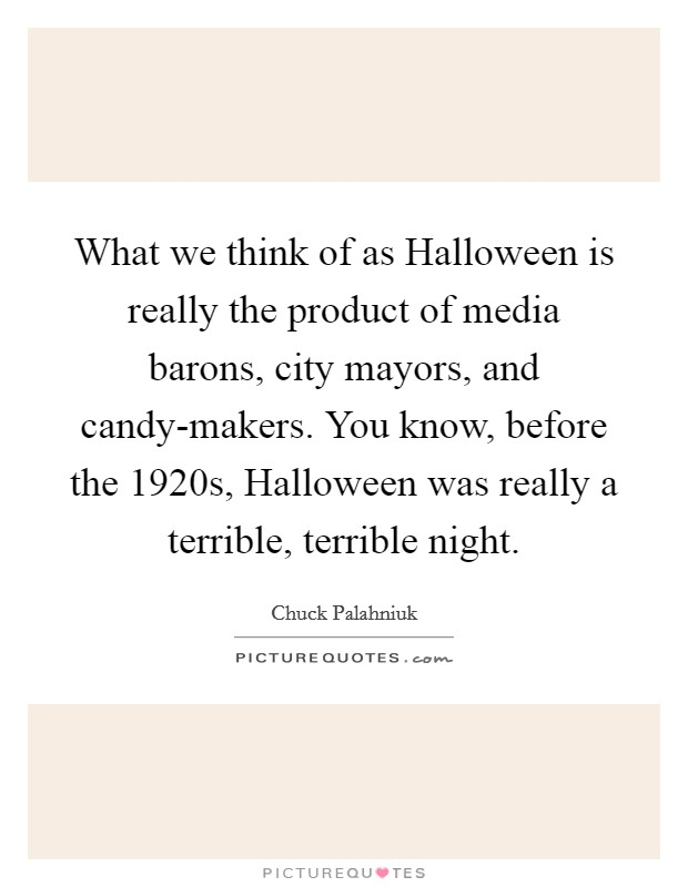 What we think of as Halloween is really the product of media barons, city mayors, and candy-makers. You know, before the 1920s, Halloween was really a terrible, terrible night Picture Quote #1