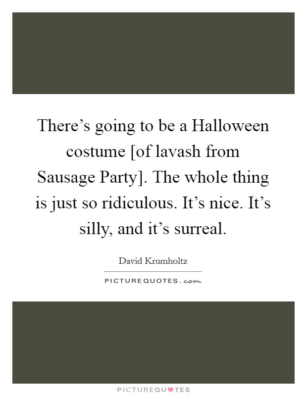 There's going to be a Halloween costume [of lavash from Sausage Party]. The whole thing is just so ridiculous. It's nice. It's silly, and it's surreal Picture Quote #1