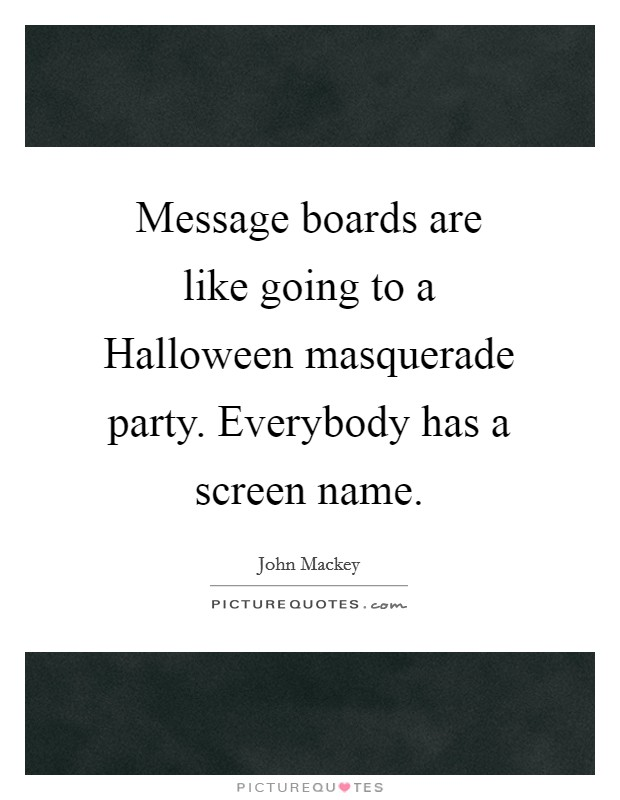 Message boards are like going to a Halloween masquerade party. Everybody has a screen name Picture Quote #1