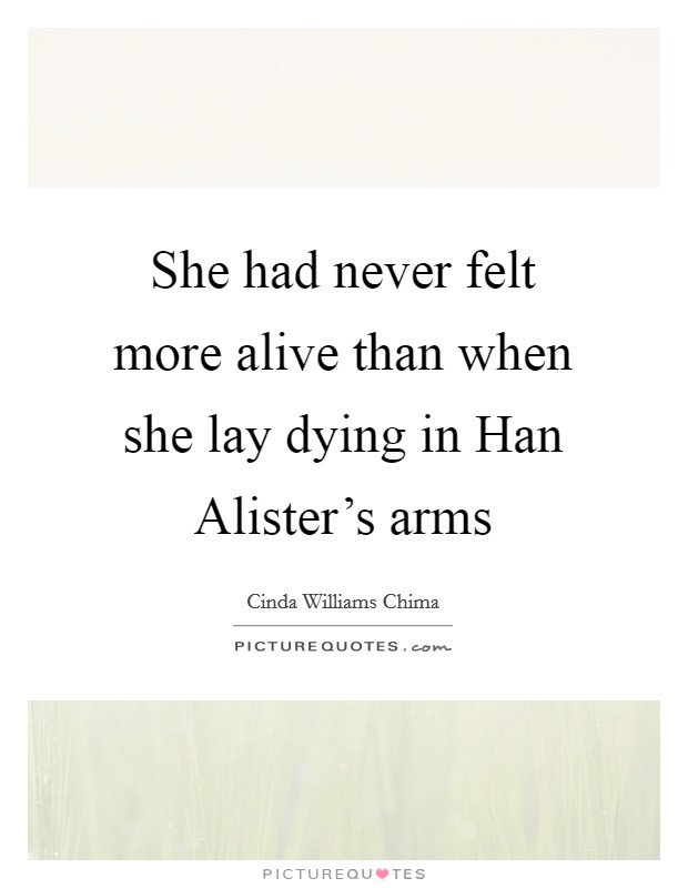 She had never felt more alive than when she lay dying in Han Alister's arms Picture Quote #1