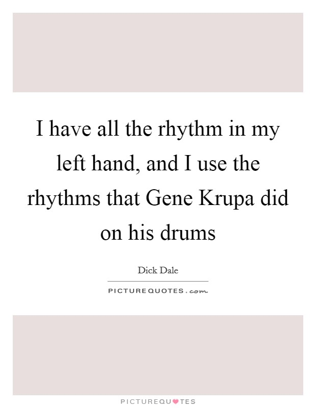 I have all the rhythm in my left hand, and I use the rhythms that Gene Krupa did on his drums Picture Quote #1