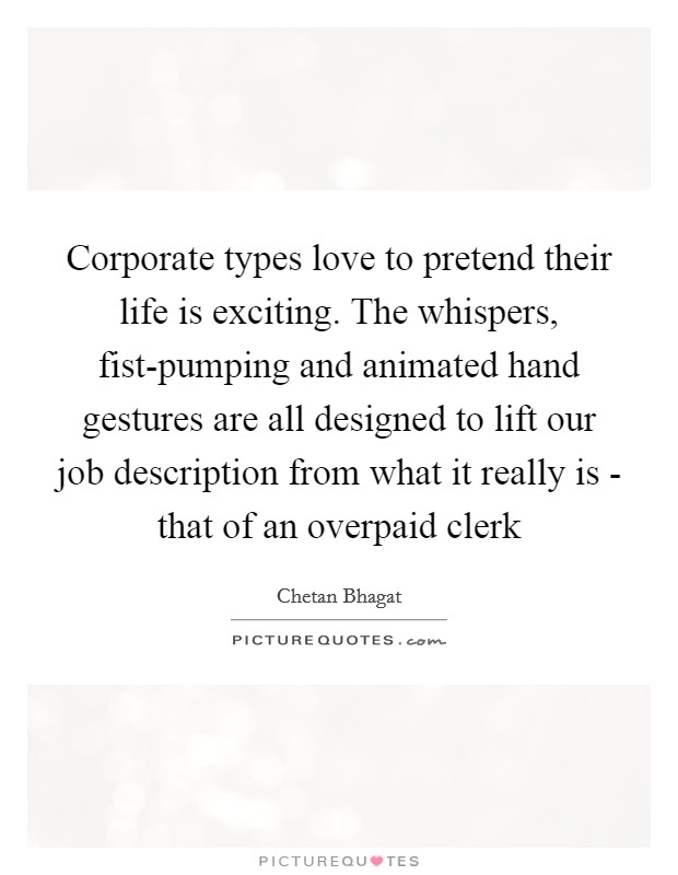 Corporate types love to pretend their life is exciting. The whispers, fist-pumping and animated hand gestures are all designed to lift our job description from what it really is - that of an overpaid clerk Picture Quote #1