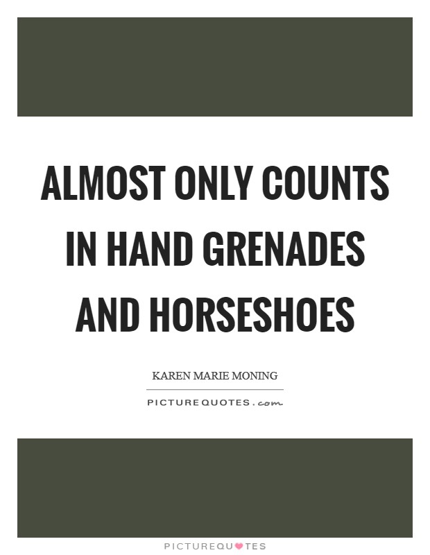 Almost only counts in hand grenades and horseshoes Picture Quote #1