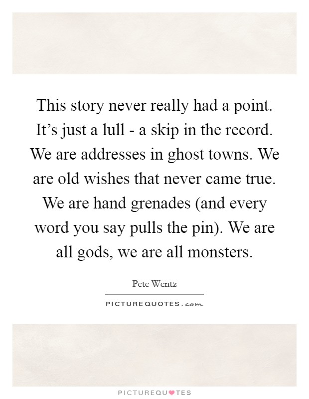 This story never really had a point. It's just a lull - a skip in the record. We are addresses in ghost towns. We are old wishes that never came true. We are hand grenades (and every word you say pulls the pin). We are all gods, we are all monsters Picture Quote #1