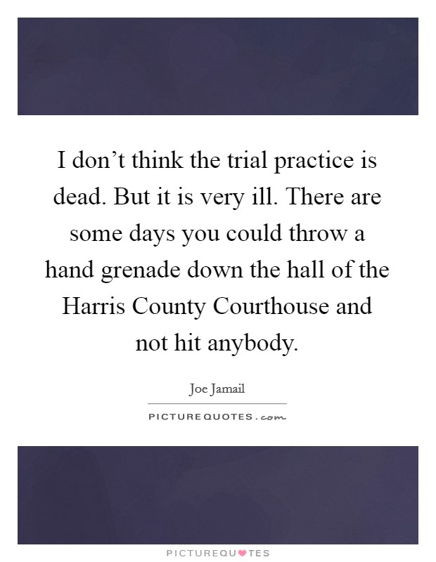 I don't think the trial practice is dead. But it is very ill. There are some days you could throw a hand grenade down the hall of the Harris County Courthouse and not hit anybody Picture Quote #1