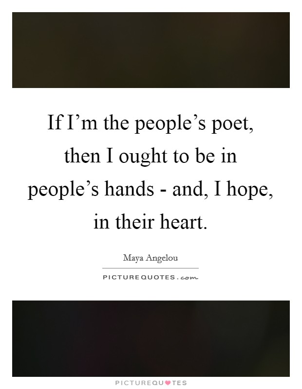 If I'm the people's poet, then I ought to be in people's hands - and, I hope, in their heart Picture Quote #1