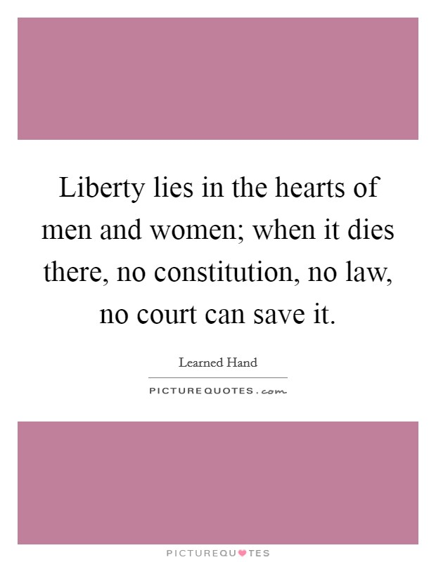 Liberty lies in the hearts of men and women; when it dies there, no constitution, no law, no court can save it Picture Quote #1