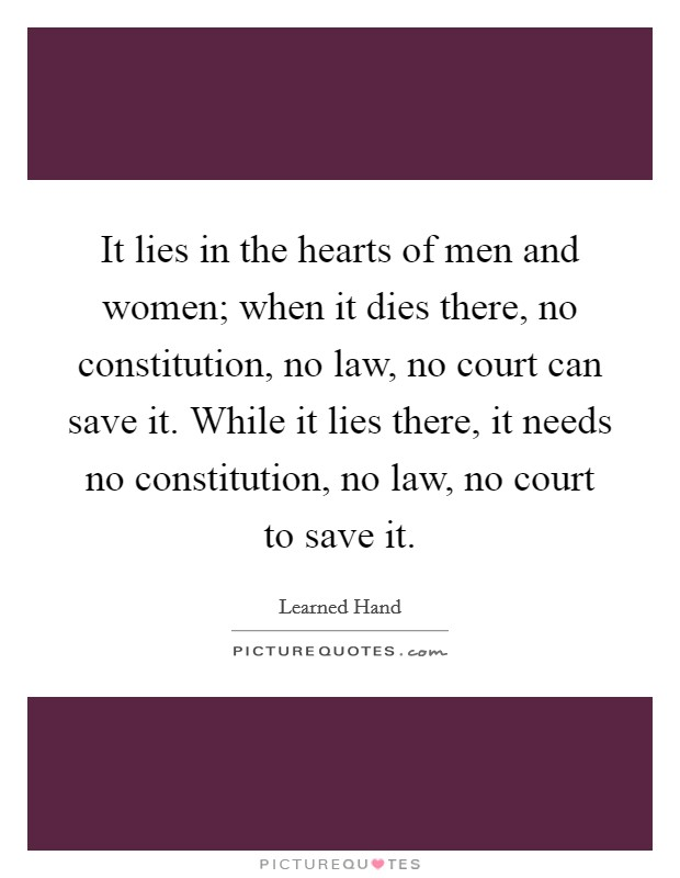 It lies in the hearts of men and women; when it dies there, no constitution, no law, no court can save it. While it lies there, it needs no constitution, no law, no court to save it Picture Quote #1