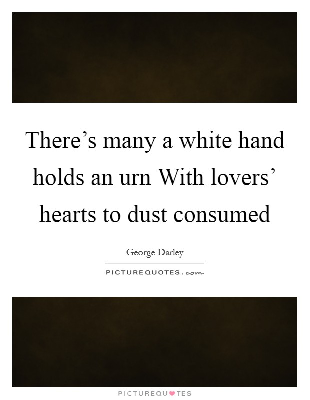 There's many a white hand holds an urn With lovers' hearts to dust consumed Picture Quote #1