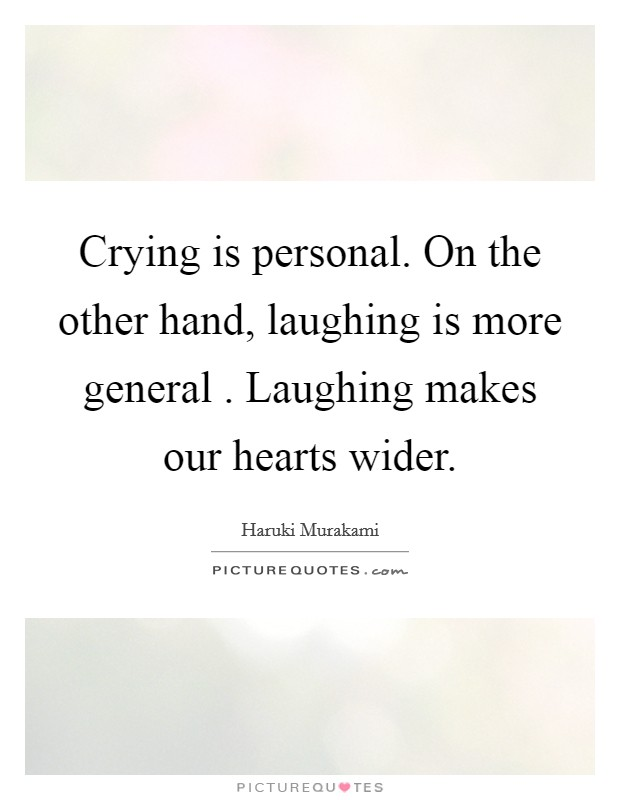 Crying is personal. On the other hand, laughing is more general . Laughing makes our hearts wider Picture Quote #1
