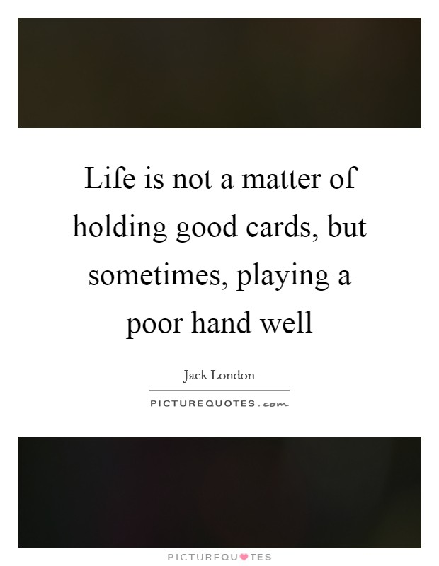 Life is not a matter of holding good cards, but sometimes, playing a poor hand well Picture Quote #1