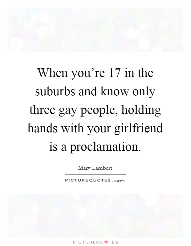 When you're 17 in the suburbs and know only three gay people, holding hands with your girlfriend is a proclamation Picture Quote #1