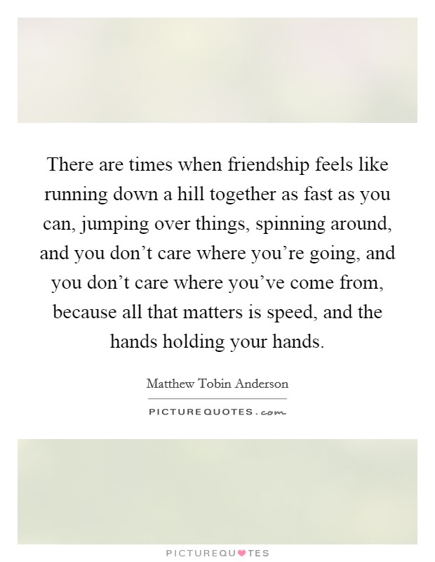There are times when friendship feels like running down a hill together as fast as you can, jumping over things, spinning around, and you don't care where you're going, and you don't care where you've come from, because all that matters is speed, and the hands holding your hands Picture Quote #1