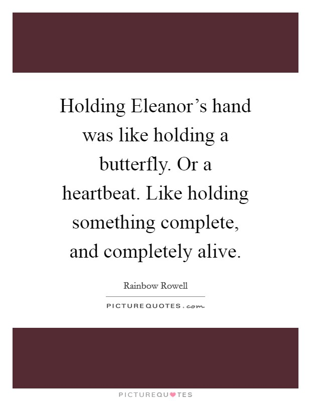 Holding Eleanor's hand was like holding a butterfly. Or a heartbeat. Like holding something complete, and completely alive Picture Quote #1
