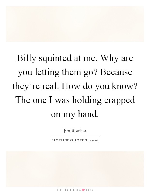 Billy squinted at me. Why are you letting them go? Because they're real. How do you know? The one I was holding crapped on my hand Picture Quote #1