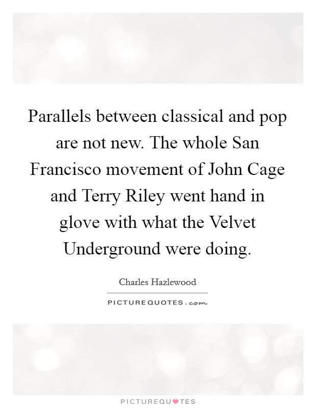 Parallels between classical and pop are not new. The whole San Francisco movement of John Cage and Terry Riley went hand in glove with what the Velvet Underground were doing Picture Quote #1