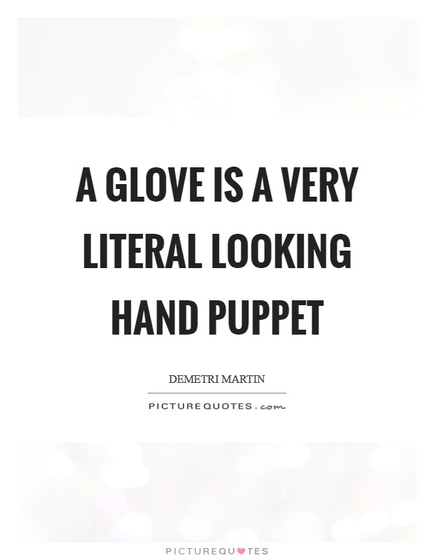 A glove is a very literal looking hand puppet Picture Quote #1