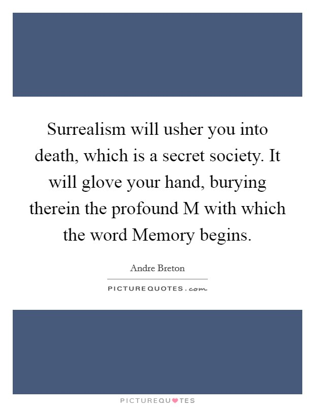 Surrealism will usher you into death, which is a secret society. It will glove your hand, burying therein the profound M with which the word Memory begins Picture Quote #1