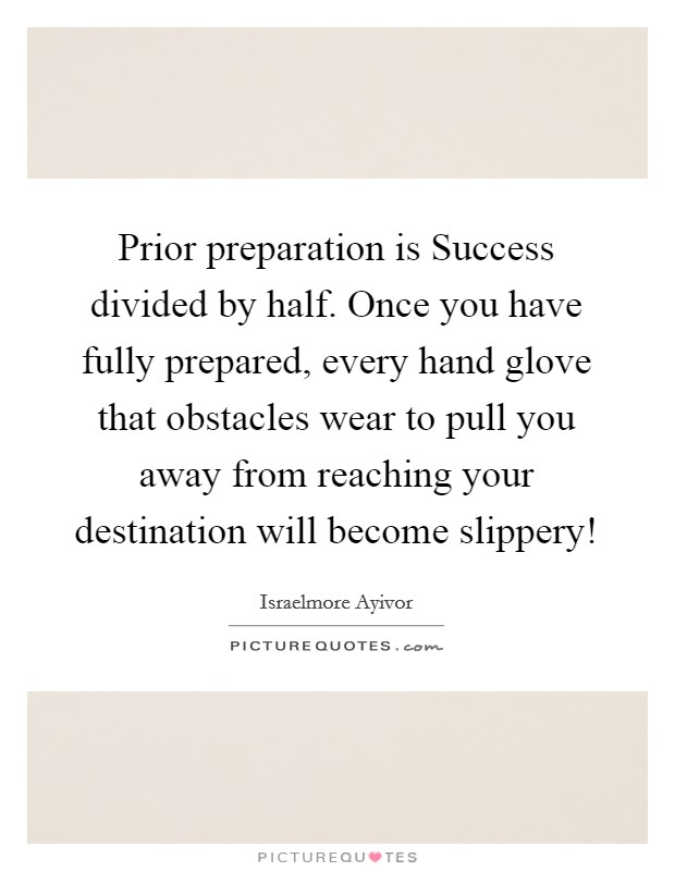 Prior preparation is Success divided by half. Once you have fully prepared, every hand glove that obstacles wear to pull you away from reaching your destination will become slippery! Picture Quote #1
