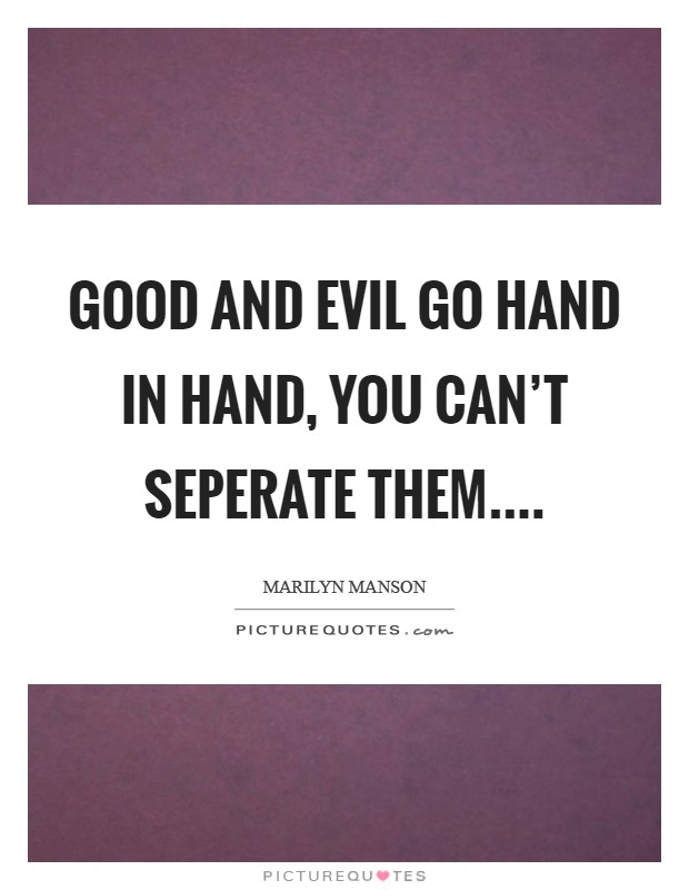 Good and evil go hand in hand, you can't seperate them Picture Quote #1