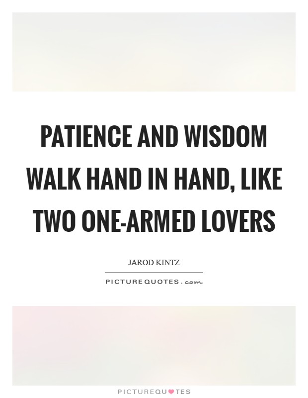Patience and wisdom walk hand in hand, like two one-armed lovers Picture Quote #1