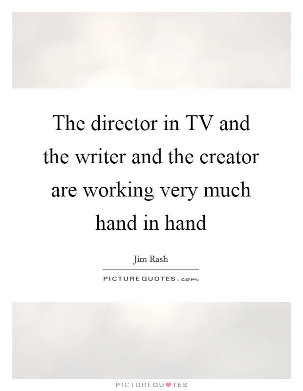 The director in TV and the writer and the creator are working very much hand in hand Picture Quote #1
