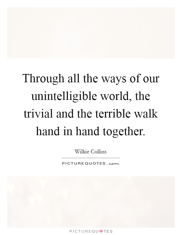 Through all the ways of our unintelligible world, the trivial and the terrible walk hand in hand together Picture Quote #1